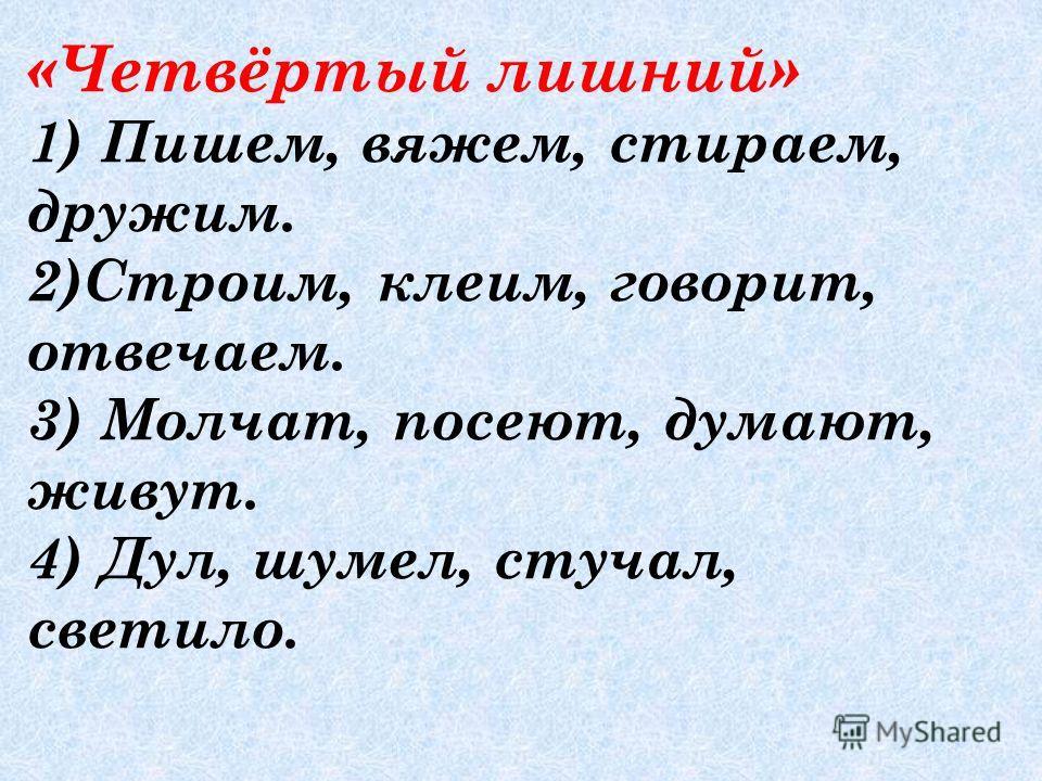 «Четвёртый лишний» 1) Пишем, вяжем, стираем, дружим. 2)Строим, клеим, говорит, отвечаем. 3) Молчат, посеют, думают, живут. 4) Дул, шумел, стучал, светило.