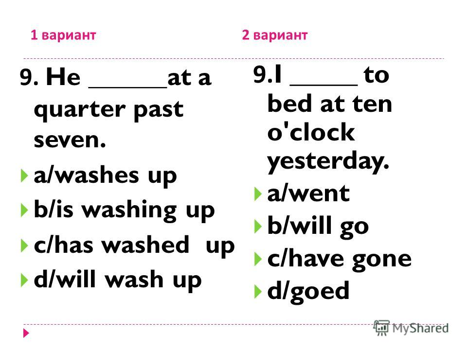 1 вариант 2 вариант 9. He ______at a quarter past seven. a/washes up b/is washing up c/has washed up d/will wash up 9.I _____ to bed at ten o'clock yesterday. a/went b/will go c/have gone d/goed