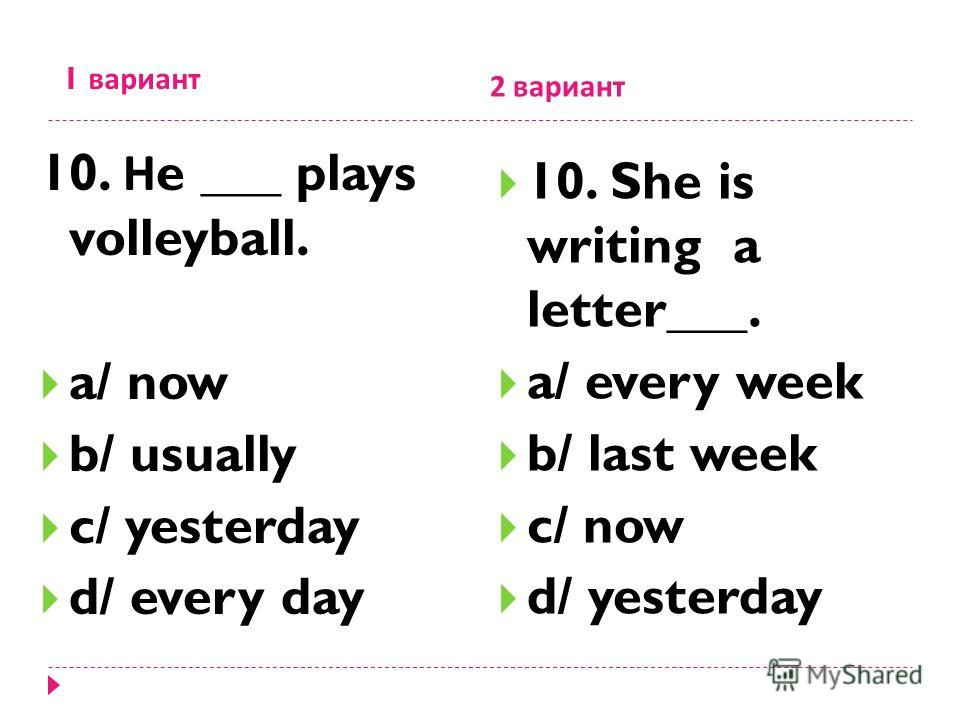 1 вариант 2 вариант 10. Н e ___ plays volleyball. a/ now b/ usually c/ yesterday d/ every day 10. She is writing a letter___. a/ every week b/ last week c/ now d/ yesterday