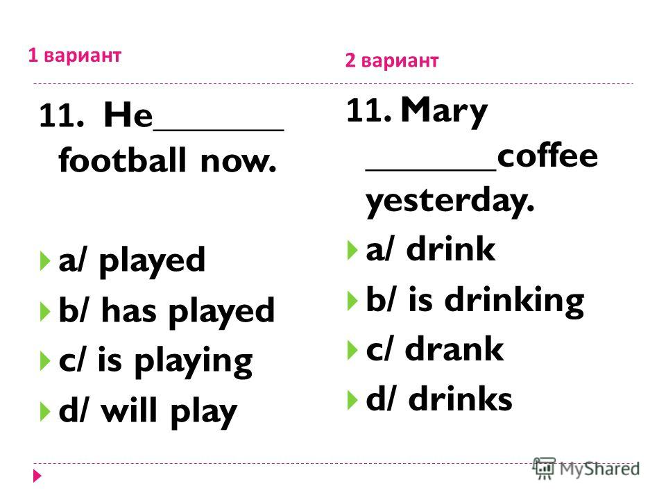 1 вариант 2 вариант 11. He_______ football now. a/ played b/ has played c/ is playing d/ will play 11. Mary _______coffee yesterday. a/ drink b/ is drinking c/ drank d/ drinks