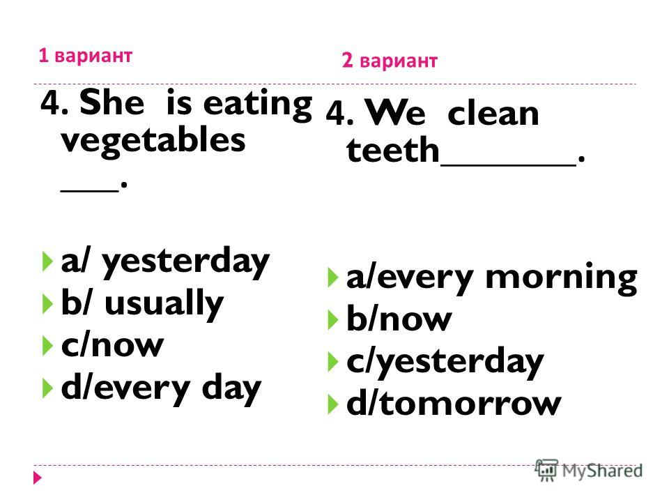 1 вариант 2 вариант 4. She is eating vegetables ___. a/ yesterday b/ usually c/now d/every day 4. We clean teeth_______. a/every morning b/now c/yesterday d/tomorrow
