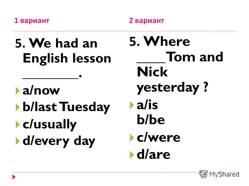 1 вариант 2 вариант 5. We had an English lesson ________. a/now b/last Tuesday c/usually d/every day 5. Where ____Tom and Nick yesterday ? a/is b/be c/were d/are