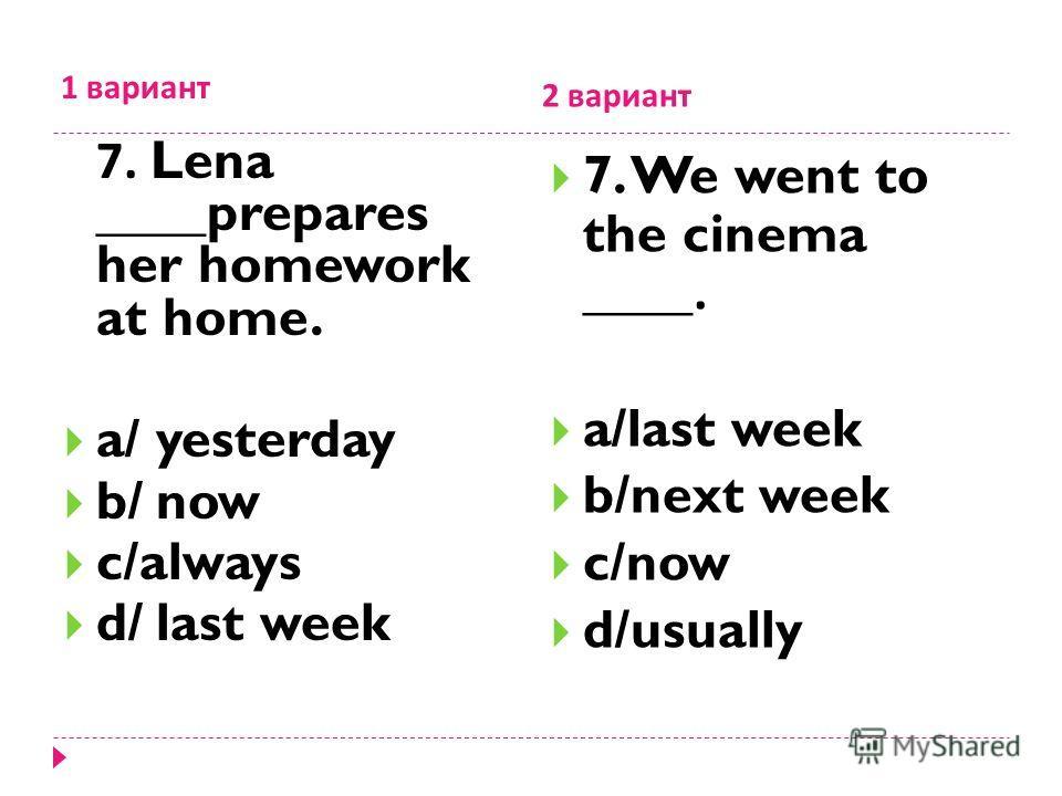 1 вариант 2 вариант 7. Lena ____prepares her homework at home. a/ yesterday b/ now c/always d/ last week 7. We went to the cinema ____. a/last week b/next week c/now d/usually