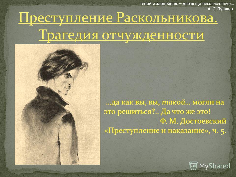 Преступление Раскольникова. Трагедия отчужденности Гений и злодейство – две вещи несовместные… А. С. Пушкин