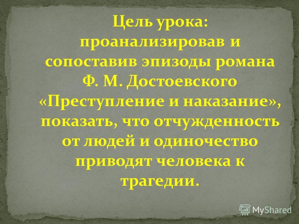 Цель урока: проанализировав и сопоставив эпизоды романа Ф. М. Достоевского «Преступление и наказание», показать, что отчужденность от людей и одиночество приводят человека к трагедии.