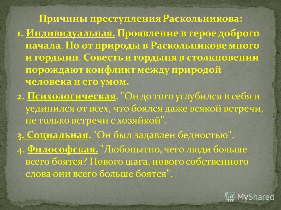 Причины преступления Раскольникова: 1. Индивидуальная. Проявление в герое доброго начала. Но от природы в Раскольникове много и гордыни. Совесть и гордыня в столкновении порождают конфликт между природой человека и его умом. 2. Психологическая.