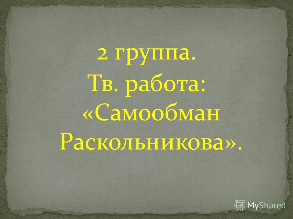 2 группа. Тв. работа: «Самообман Раскольникова».