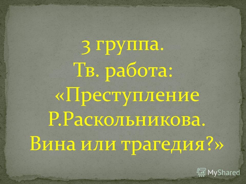 3 группа. Тв. работа: «Преступление Р.Раскольникова. Вина или трагедия?»