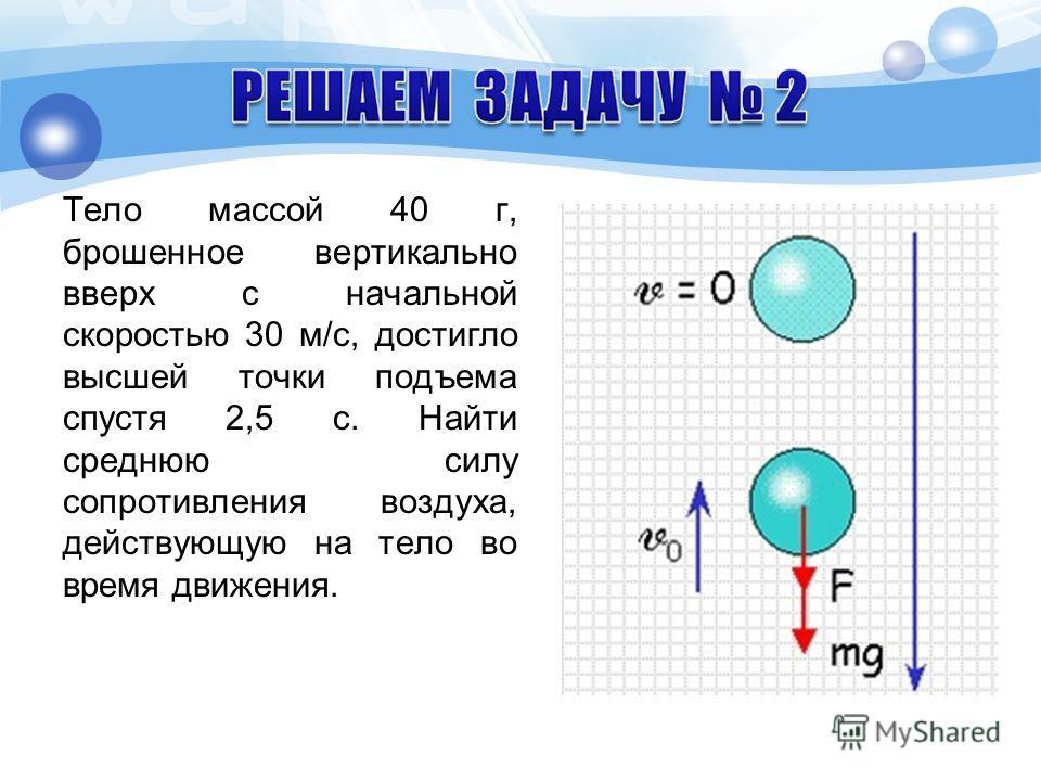Тело массой 40 г, брошенное вертикально вверх с начальной скоростью 30 м/с, достигло высшей точки подъема спустя 2,5 с. Найти среднюю силу сопротивления воздуха, действующую на тело во время движения.