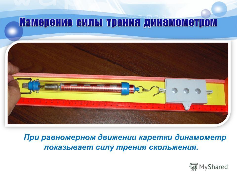 При равномерном движении каретки динамометр показывает силу трения скольжения.