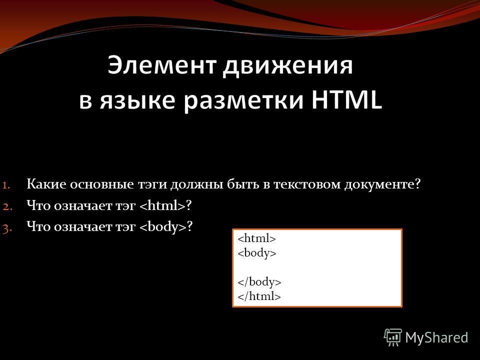 1. Какие основные тэги должны быть в текстовом документе? 2. Что означает тэг ? 3. Что означает тэг ?