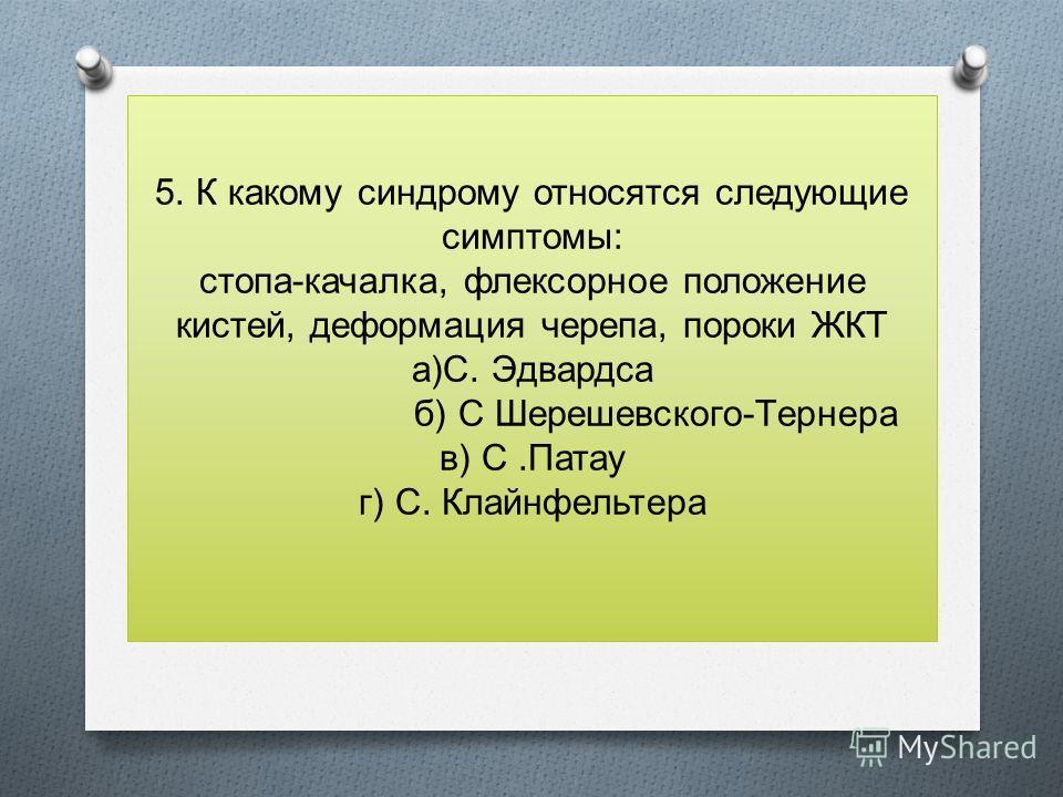 5. К какому синдрому относятся следующие симптомы: стопа-качалка, флексорное положение кистей, деформация черепа, пороки ЖКТ а)С. Эдвардса б) С Шерешевского-Тернера в) С.Патау г) С. Клайнфельтера
