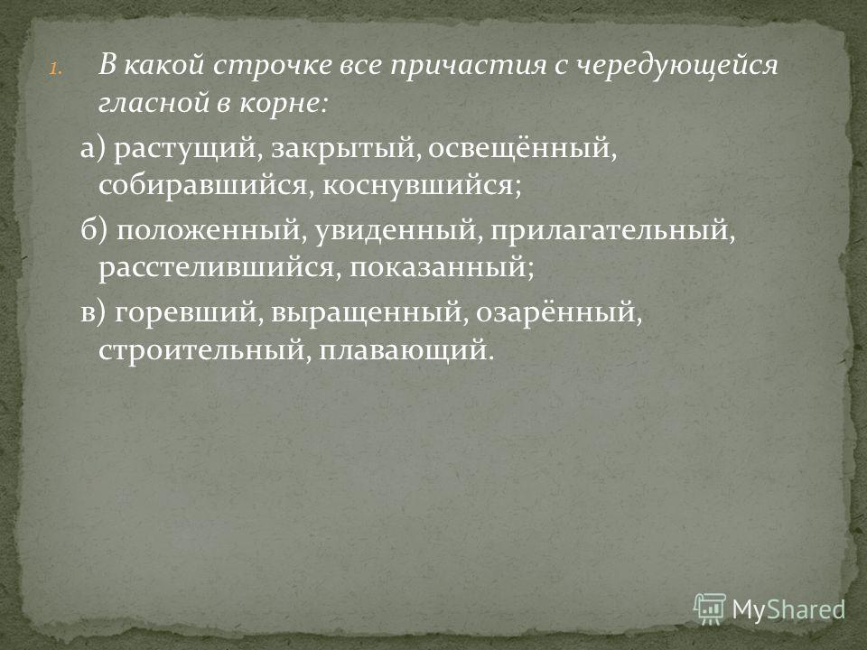 1. В какой строчке все причастия с чередующейся гласной в корне: а) растущий, закрытый, освещённый, собиравшийся, коснувшийся; б) положенный, увиденный, прилагательный, расстелившийся, показанный; в) горевший, выращенный, озарённый, строительный, пла