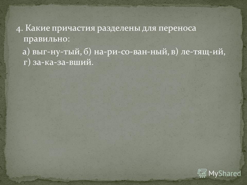 4. Какие причастия разделены для переноса правильно: а) выг-ну-тый, б) на-ри-со-ван-ный, в) ле-тящ-ий, г) за-ка-за-вший.