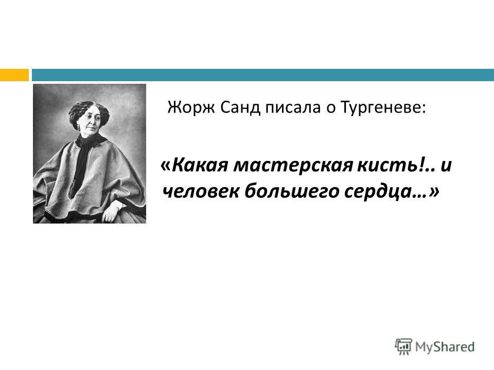 Жорж Санд писала о Тургеневе : « Какая мастерская кисть !.. и человек большего сердца …»