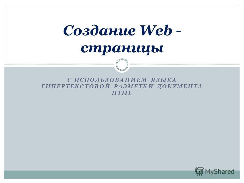 С ИСПОЛЬЗОВАНИЕМ ЯЗЫКА ГИПЕРТЕКСТОВОЙ РАЗМЕТКИ ДОКУМЕНТА HTML Создание Web - страницы