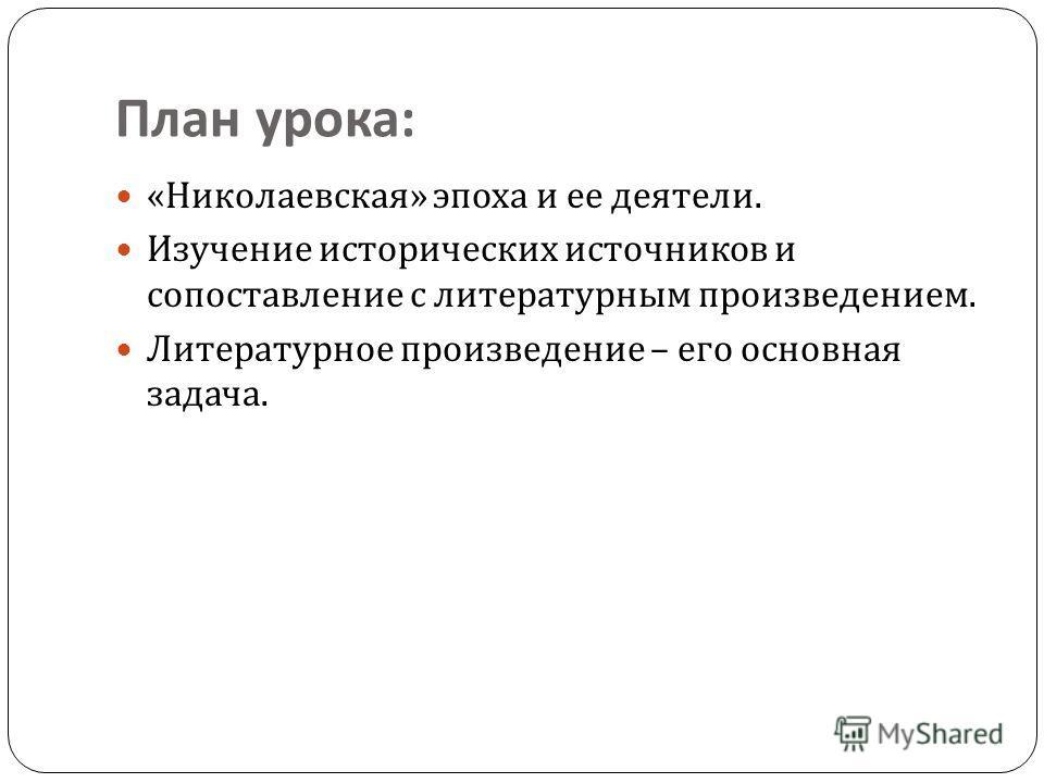 План урока : « Николаевская » эпоха и ее деятели. Изучение исторических источников и сопоставление с литературным произведением. Литературное произведение – его основная задача.