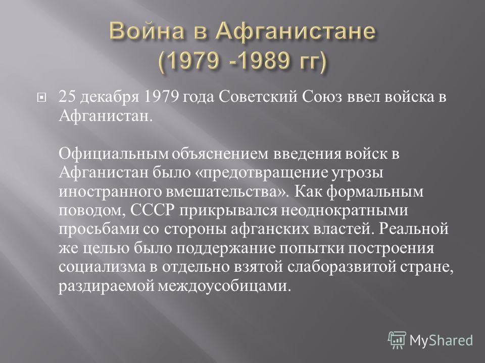 25 декабря 1979 года Советский Союз ввел войска в Афганистан. Официальным объяснением введения войск в Афганистан было « предотвращение угрозы иностранного вмешательства ». Как формальным поводом, СССР прикрывался неоднократными просьбами со стороны