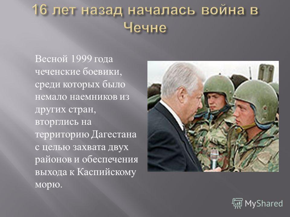 Весной 1999 года чеченские боевики, среди которых было немало наемников из других стран, вторглись на территорию Дагестана с целью захвата двух районов и обеспечения выхода к Каспийскому морю.