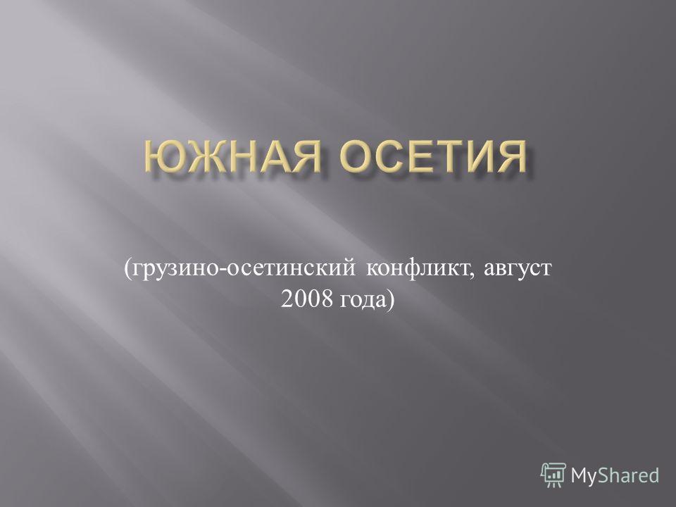( грузино - осетинский конфликт, август 2008 года )