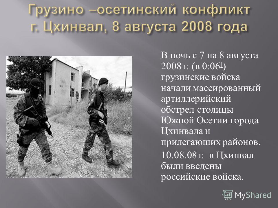 В ночь с 7 на 8 августа 2008 г. ( в 0:06 [ ) грузинские войска начали массированный артиллерийский обстрел столицы Южной Осетии города Цхинвала и прилегающих районов. 10.08.08 г. в Цхинвал были введены российские войска.