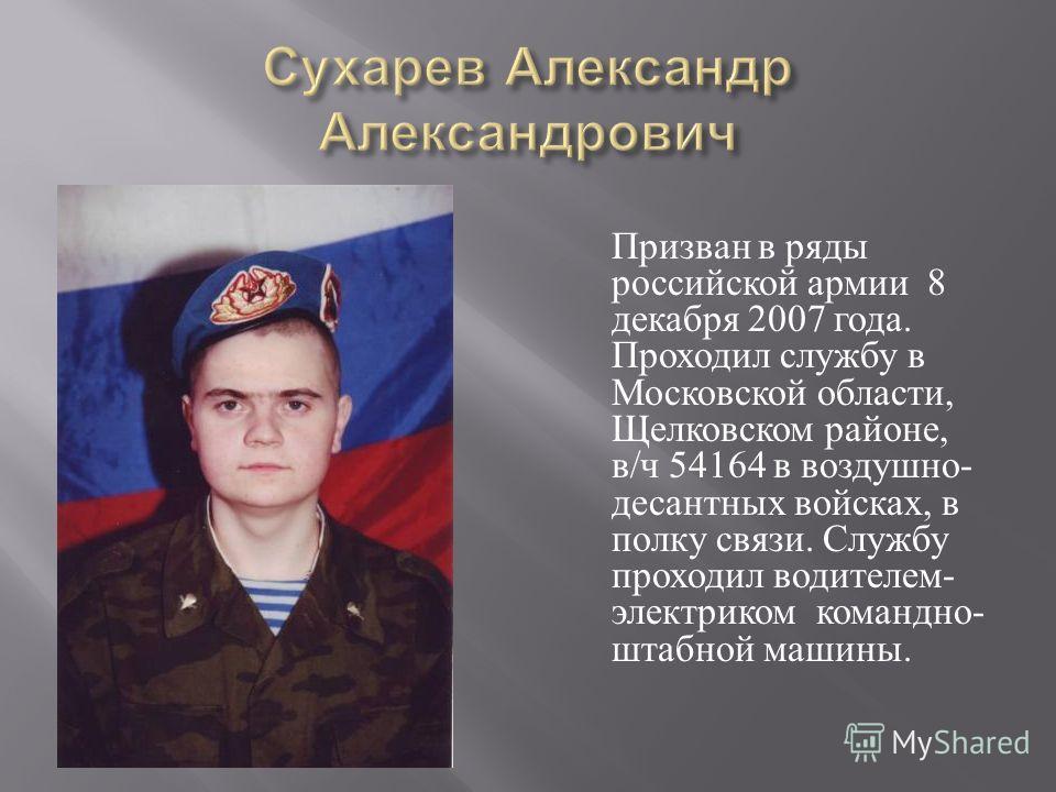 Призван в ряды российской армии 8 декабря 2007 года. Проходил службу в Московской области, Щелковском районе, в / ч 54164 в воздушно - десантных войсках, в полку связи. Службу проходил водителем - электриком командно - штабной машины.