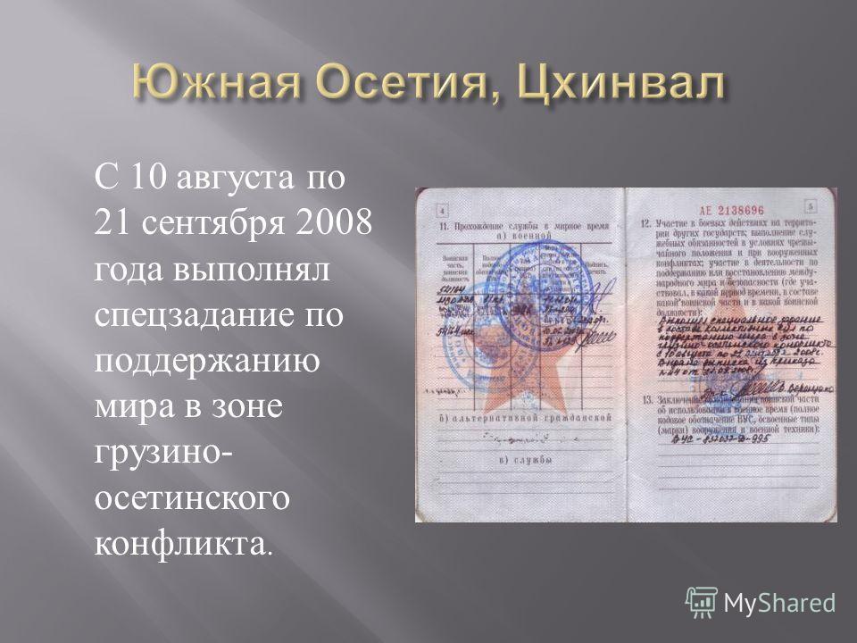 С 10 августа по 21 сентября 2008 года выполнял спецзадание по поддержанию мира в зоне грузино - осетинского конфликта.