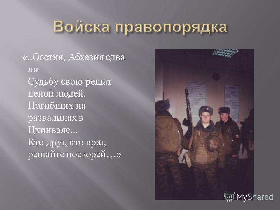 «.. Осетия, Абхазия едва ли Судьбу свою решат ценой людей, Погибших на развалинах в Цхинвале... Кто друг, кто враг, решайте поскорей …»