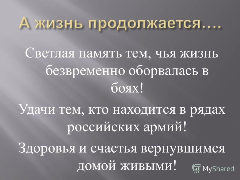 Светлая память тем, чья жизнь безвременно оборвалась в боях ! Удачи тем, кто находится в рядах российских армий ! Здоровья и счастья вернувшимся домой живыми !