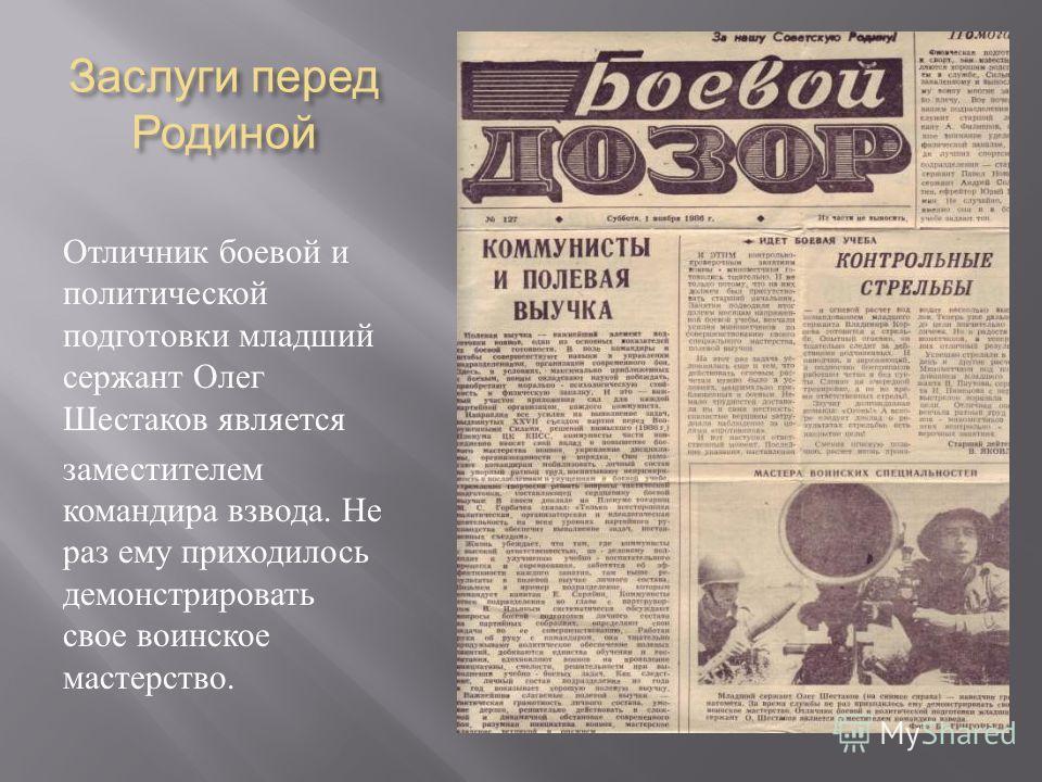 Заслуги перед Родиной Отличник боевой и политической подготовки младший сержант Олег Шестаков является заместителем командира взвода. Не раз ему приходилось демонстрировать свое воинское мастерство.