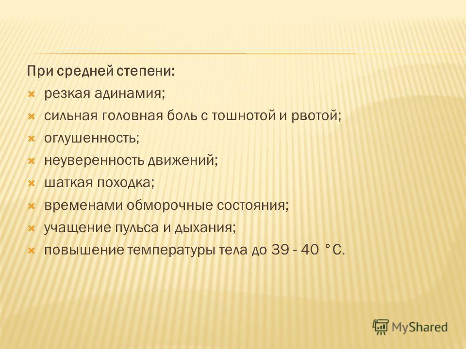 При средней степени: резкая адинамия; сильная головная боль с тошнотой и рвотой; оглушенность; неуверенность движений; шаткая походка; временами обморочные состояния; учащение пульса и дыхания; повышение температуры тела до 39 - 40 °С.