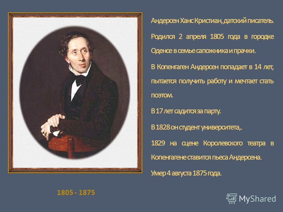 1805 - 1875 Андерсен Ханс Кристиан, датский писатель. Родился 2 апреля 1805 года в городке Оденсе в семье сапожника и прачки. В Копенгаген Андерсен попадает в 14 лет, пытается получить работу и мечтает стать поэтом. В 17 лет садится за парту. В 1828
