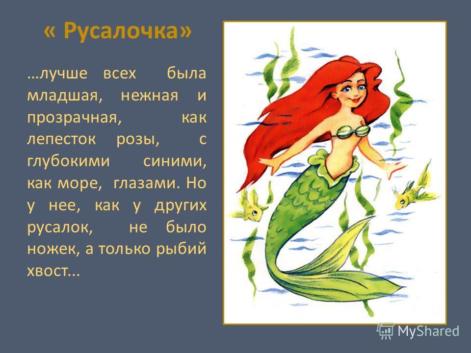 « Русалочка» …лучше всех была младшая, нежная и прозрачная, как лепесток розы, с глубокими синими, как море, глазами. Но у нее, как у других русалок, не было ножек, а только рыбий хвост...