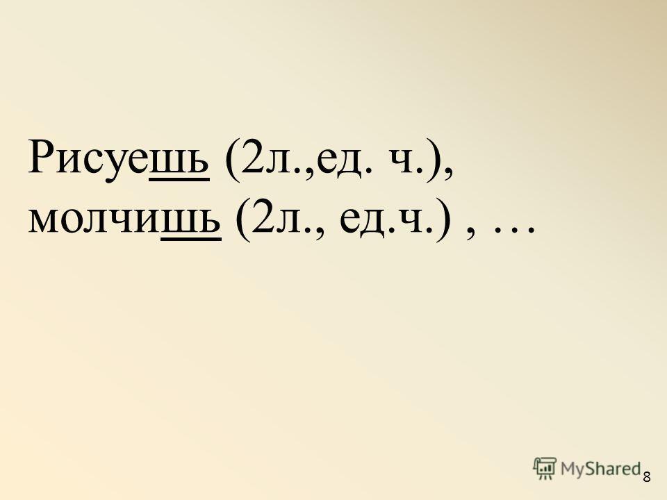 Рисуешь (2л.,ед. ч.), молчишь (2л., ед.ч.), … 8