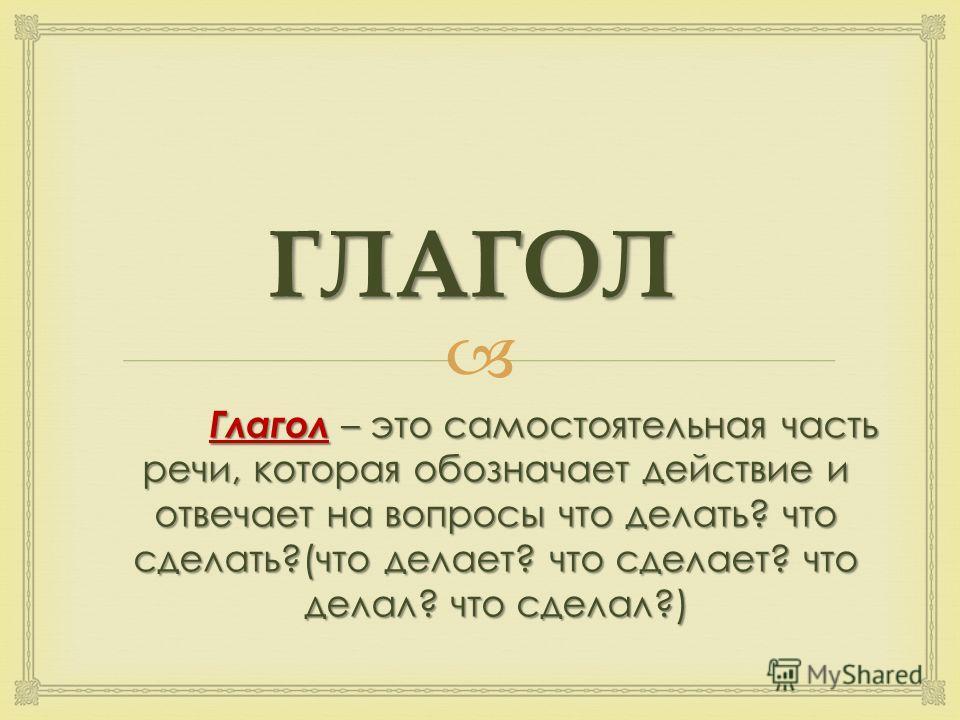 ГЛАГОЛ Глагол – это самостоятельная часть речи, которая обозначает действие и отвечает на вопросы что делать? что сделать?(что делает? что сделает? что делал? что сделал?)