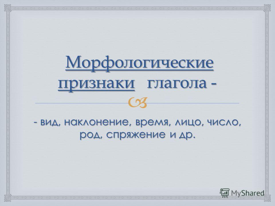 Морфологические признаки глагола - Морфологические признаки глагола - - вид, наклонение, время, лицо, число, род, спряжение и др.