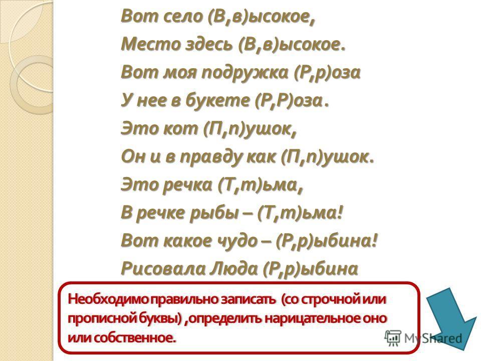 Вот село ( В, в ) ысокое, Место здесь ( В, в ) ысокое. Вот моя подружка ( Р, р ) оза У нее в букете ( Р, Р ) оза. Это кот ( П, п ) ушок, Он и в правду как ( П, п ) ушок. Это речка ( Т, т ) ьма, В речке рыбы – ( Т, т ) ьма ! Вот какое чудо – ( Р, р )