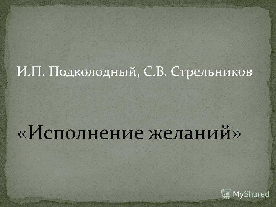И.П. Подколодный, С.В. Стрельников «Исполнение желаний»