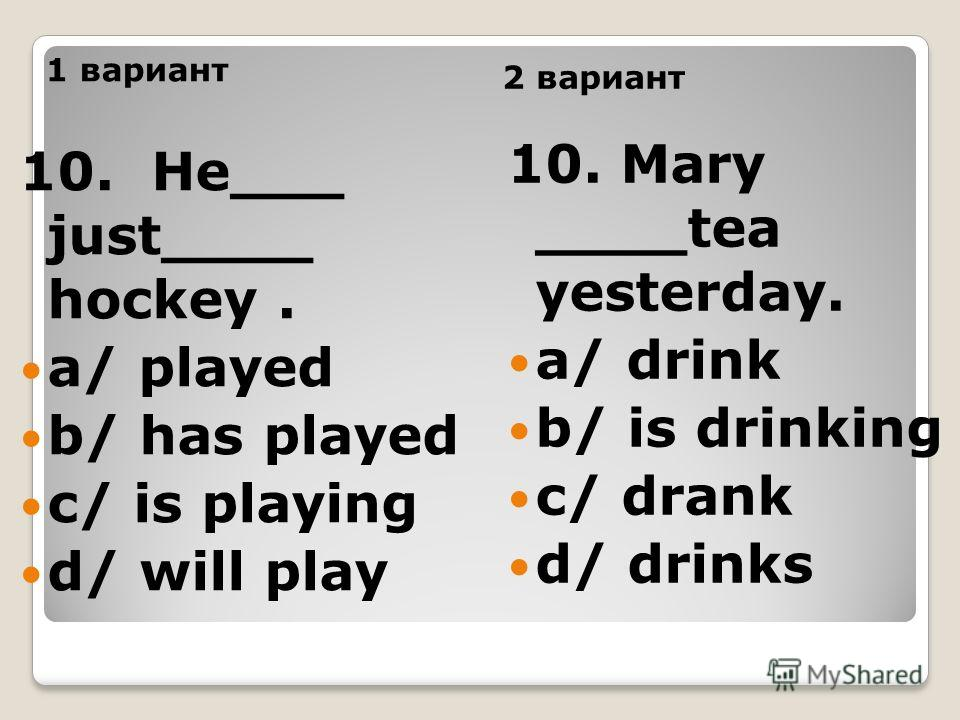 1 вариант 2 вариант 10. He___ just____ hockey. a/ played b/ has played c/ is playing d/ will play 10. Mary ____tea yesterday. a/ drink b/ is drinking c/ drank d/ drinks