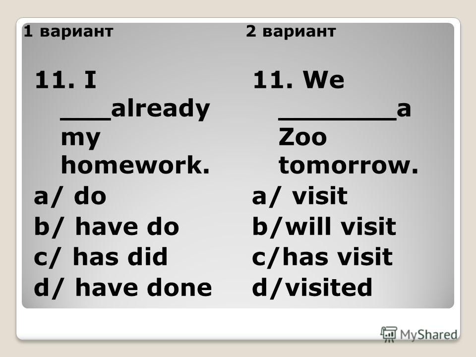 1 вариант2 вариант 11. I ___already my homework. a/ do b/ have do c/ has did d/ have done 11. We _______a Zoo tomorrow. a/ visit b/will visit c/has visit d/visited