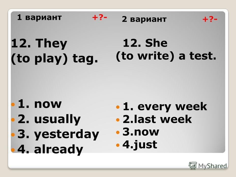 1 вариант +?- 2 вариант +?- 12. They (to play) tаg. 1. now 2. usually 3. yesterday 4. already 12. She (to write) a test. 1. every week 2.last week 3.now 4.just