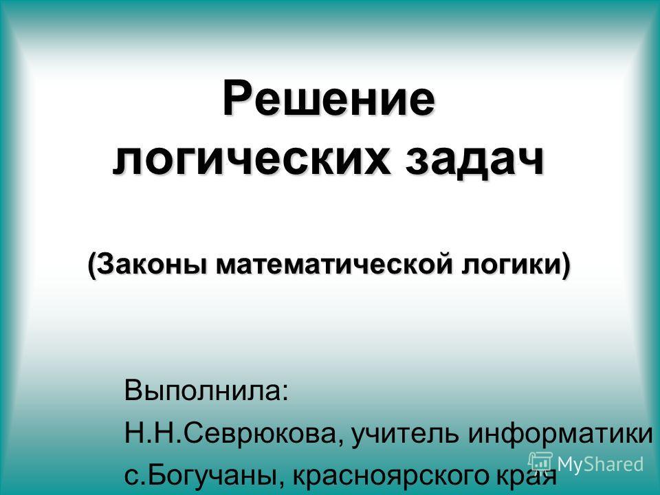 Решение логических задач (Законы математической логики) Выполнила: Н.Н.Севрюкова, учитель информатики с.Богучаны, красноярского края