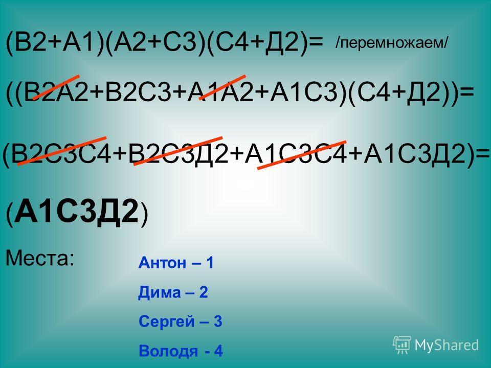 /перемножаем/ ((В2А2+В2С3+А1А2+А1С3)(С4+Д2))= (В2С3С4+В2С3Д2+А1С3С4+А1С3Д2)= ( А1С3Д2 ) Места: Антон – 1 Дима – 2 Сергей – 3 Володя - 4
