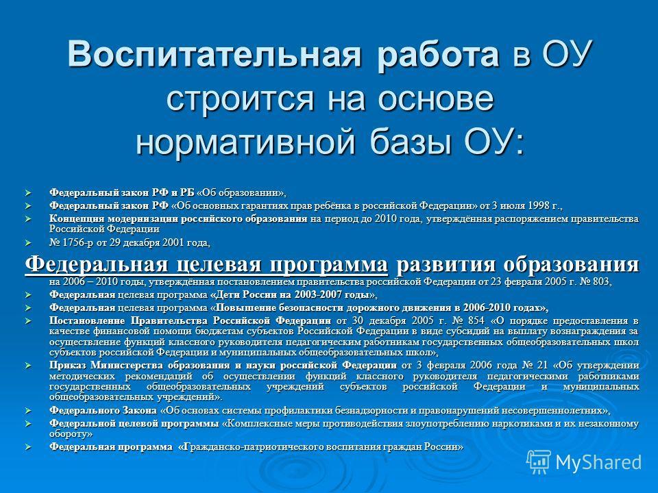 Воспитательная работа в ОУ строится на основе нормативной базы ОУ: Федеральный закон РФ и РБ «Об образовании», Федеральный закон РФ и РБ «Об образовании», Федеральный закон РФ «Об основных гарантиях прав ребёнка в российской Федерации» от 3 июля 1998