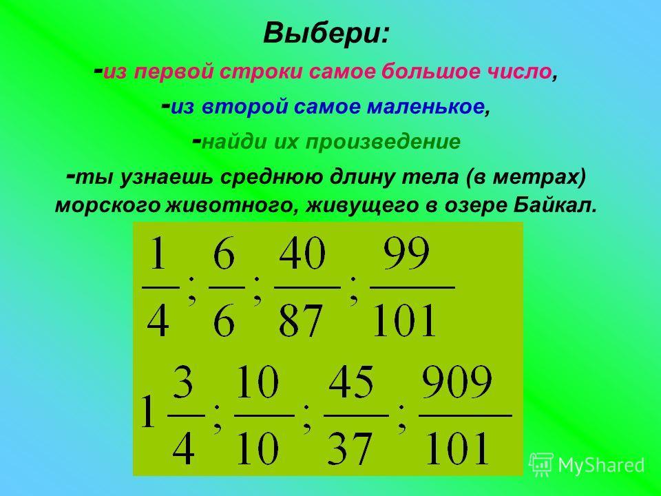 Выбери: - из первой строки самое большое число, - из второй самое маленькое, - найди их произведение - ты узнаешь среднюю длину тела (в метрах) морского животного, живущего в озере Байкал.