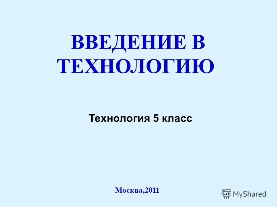 ВВЕДЕНИЕ В ТЕХНОЛОГИЮ Москва,2011 Технология 5 класс