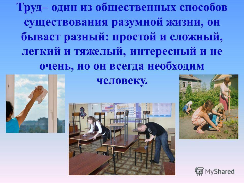 Труд– один из общественных способов существования разумной жизни, он бывает разный: простой и сложный, легкий и тяжелый, интересный и не очень, но он всегда необходим человеку.