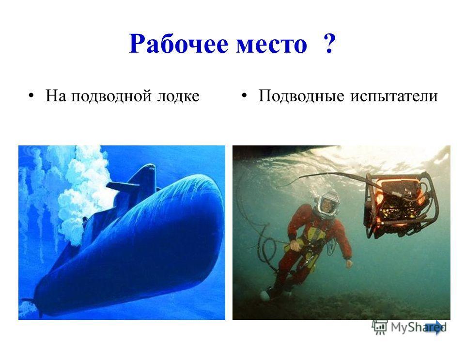 Рабочее место ? На подводной лодке Подводные испытатели