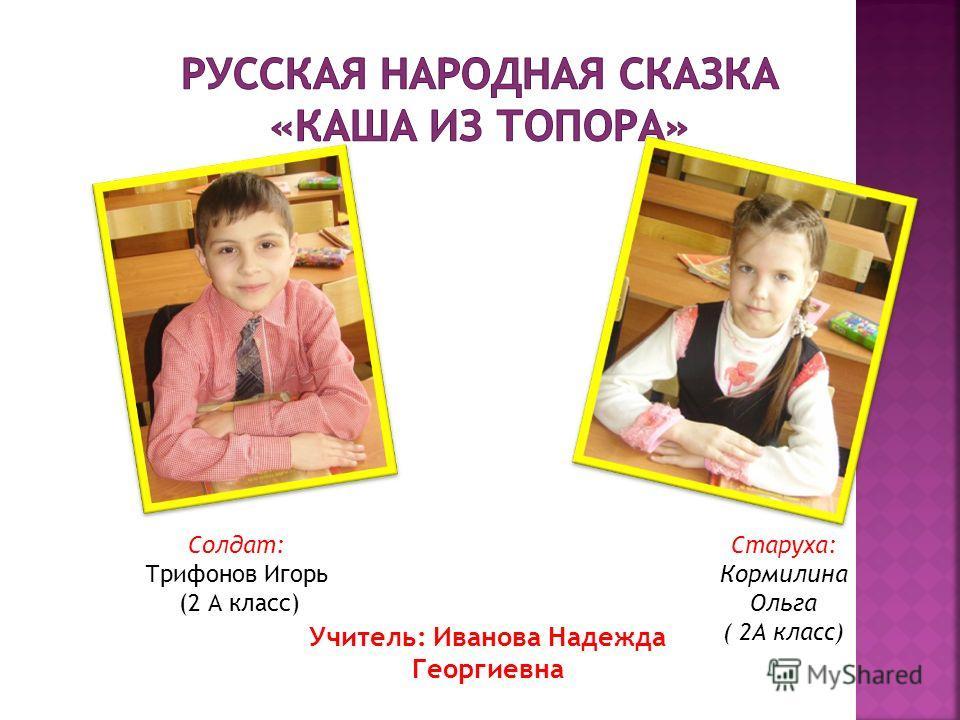 Солдат: Трифонов Игорь (2 А класс) Старуха: Кормилина Ольга ( 2А класс) Учитель: Иванова Надежда Георгиевна