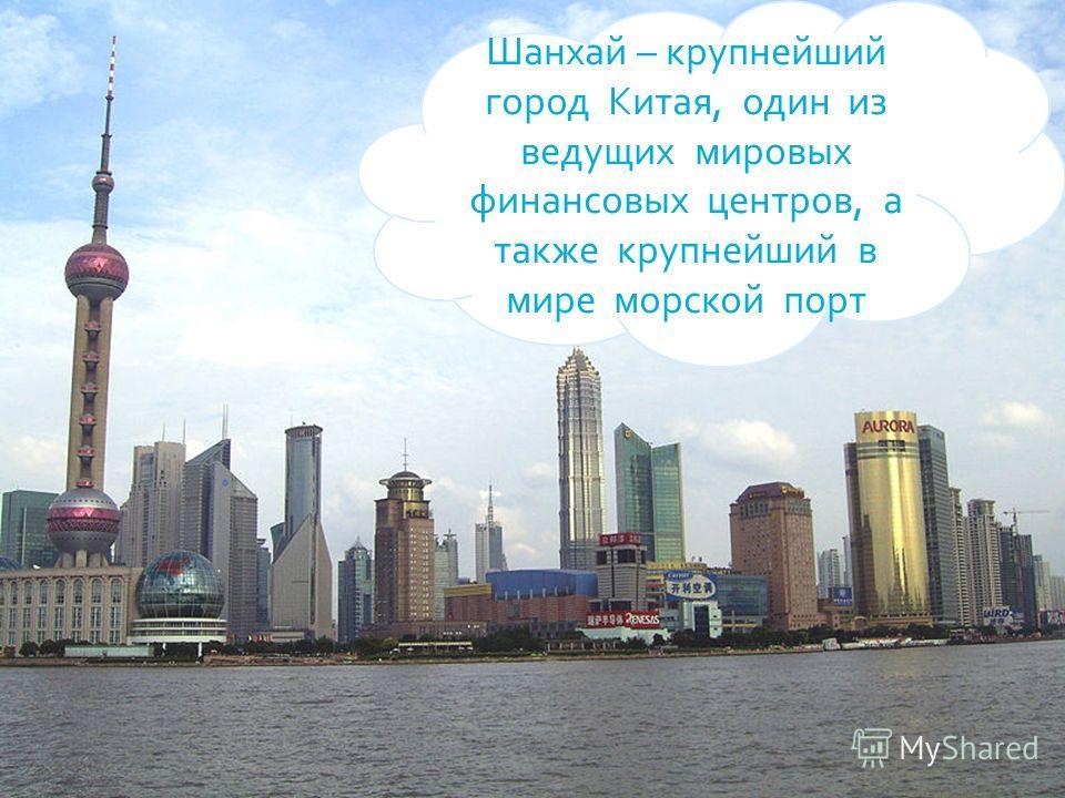 Шанхай – крупнейший город Китая, один из ведущих мировых финансовых центров, а также крупнейший в мире морской порт